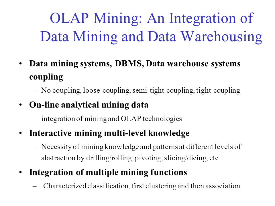 OLAP Mining: An Integration of Data Mining and Data Warehousing Data mining systems, DBMS, Data warehouse systems coupling –No coupling, loose-coupling, semi-tight-coupling, tight-coupling On-line analytical mining data –integration of mining and OLAP technologies Interactive mining multi-level knowledge –Necessity of mining knowledge and patterns at different levels of abstraction by drilling/rolling, pivoting, slicing/dicing, etc.