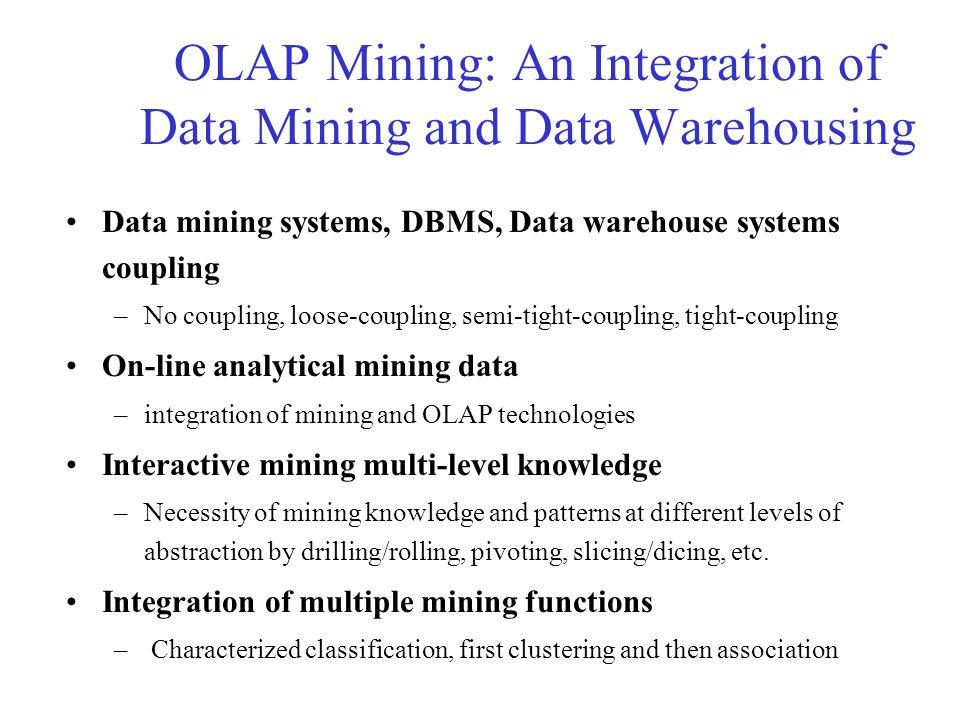 OLAP Mining: An Integration of Data Mining and Data Warehousing Data mining systems, DBMS, Data warehouse systems coupling –No coupling, loose-couplin