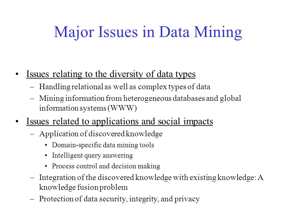 Major Issues in Data Mining Issues relating to the diversity of data types –Handling relational as well as complex types of data –Mining information from heterogeneous databases and global information systems (WWW) Issues related to applications and social impacts –Application of discovered knowledge Domain-specific data mining tools Intelligent query answering Process control and decision making –Integration of the discovered knowledge with existing knowledge: A knowledge fusion problem –Protection of data security, integrity, and privacy
