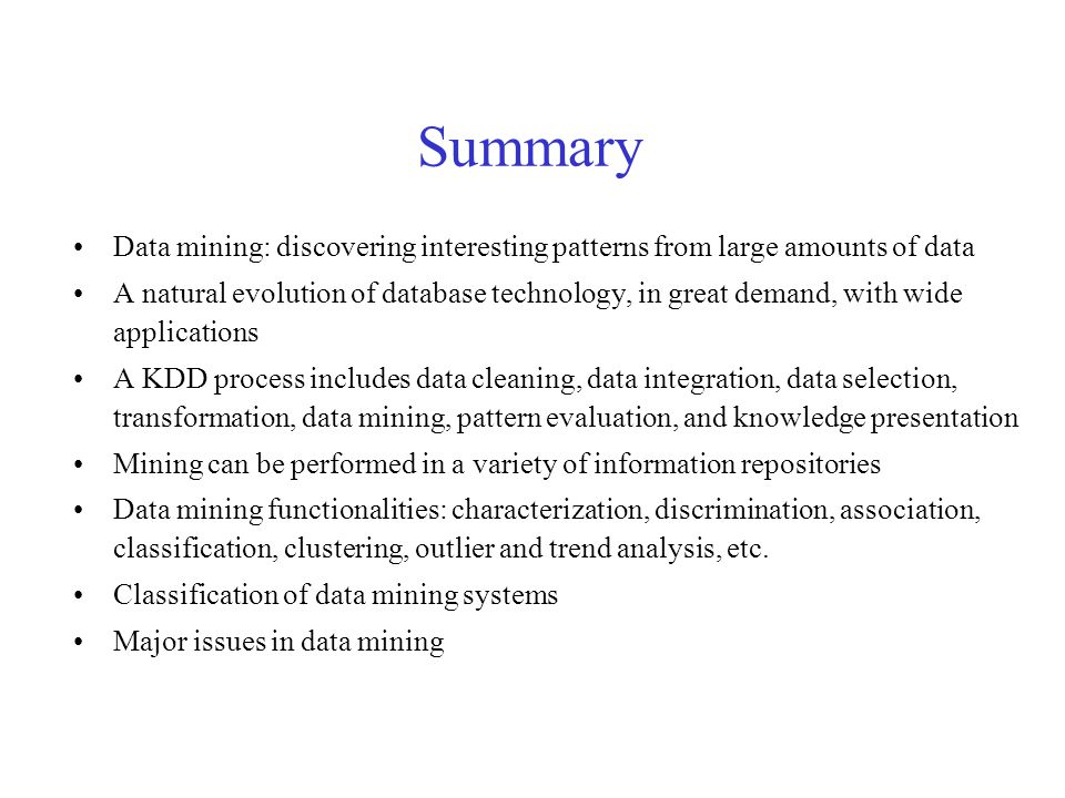 Summary Data mining: discovering interesting patterns from large amounts of data A natural evolution of database technology, in great demand, with wide applications A KDD process includes data cleaning, data integration, data selection, transformation, data mining, pattern evaluation, and knowledge presentation Mining can be performed in a variety of information repositories Data mining functionalities: characterization, discrimination, association, classification, clustering, outlier and trend analysis, etc.