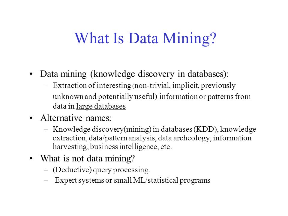 What Is Data Mining? Data mining (knowledge discovery in databases): –Extraction of interesting ( non-trivial, implicit, previously unknown and potent