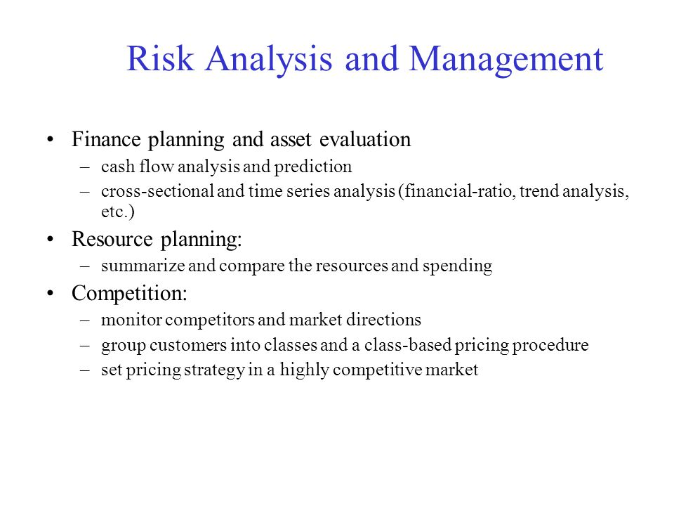 Risk Analysis and Management Finance planning and asset evaluation –cash flow analysis and prediction –cross-sectional and time series analysis (financial-ratio, trend analysis, etc.) Resource planning: –summarize and compare the resources and spending Competition: –monitor competitors and market directions –group customers into classes and a class-based pricing procedure –set pricing strategy in a highly competitive market