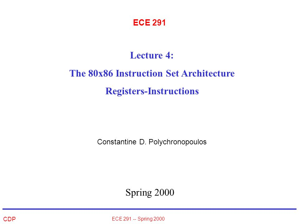 CDP ECE 291 -- Spring 2000 Instruction Format ALL instructions have the following specifiers: –OPCODE: a field that specifies the operation to be done –OPERAND(S): one or more fields giving the operands or the location where the operands can be found –DESTINATION: a field that specifies the location (register or memory) where the result of the operation is to be stored –[Descriptor fields]: Special bit specifiers that allow for different interpretation of the same field (e.g.
