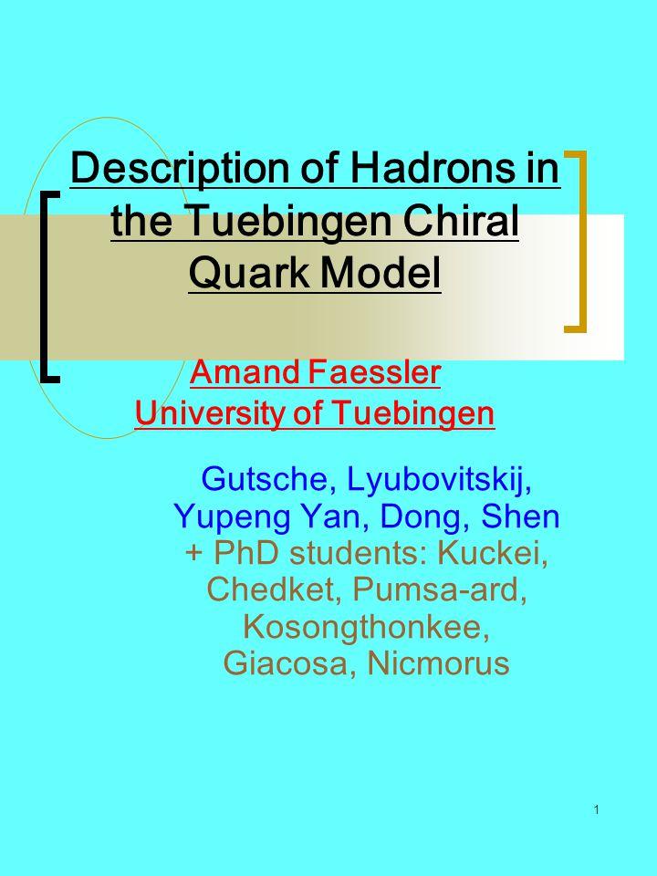 1 Description of Hadrons in the Tuebingen Chiral Quark Model Amand Faessler University of Tuebingen Gutsche, Lyubovitskij, Yupeng Yan, Dong, Shen + Ph