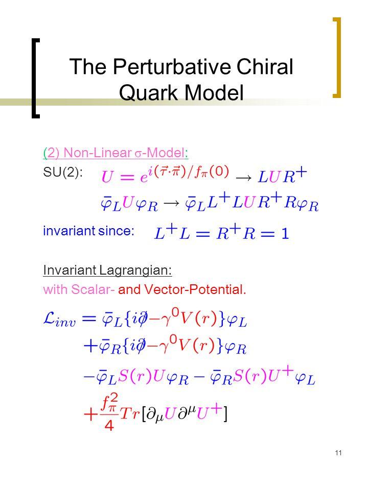 11 The Perturbative Chiral Quark Model (2) Non-Linear σ -Model: SU(2): invariant since: Invariant Lagrangian: with Scalar- and Vector-Potential.