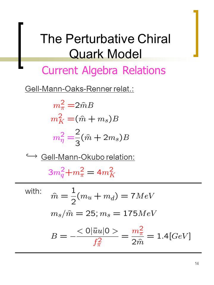 14 The Perturbative Chiral Quark Model Gell-Mann-Oaks-Renner relat.: Gell-Mann-Okubo relation: with: Current Algebra Relations
