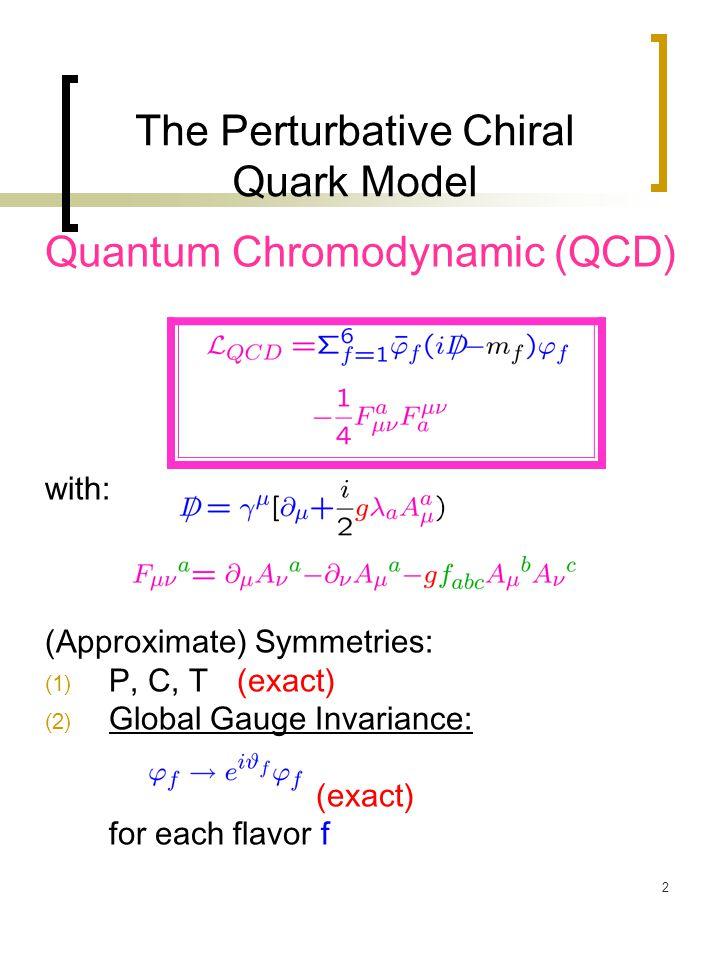 2 The Perturbative Chiral Quark Model Quantum Chromodynamic (QCD) with: (Approximate) Symmetries: (1) P, C, T(exact) (2) Global Gauge Invariance: (exa