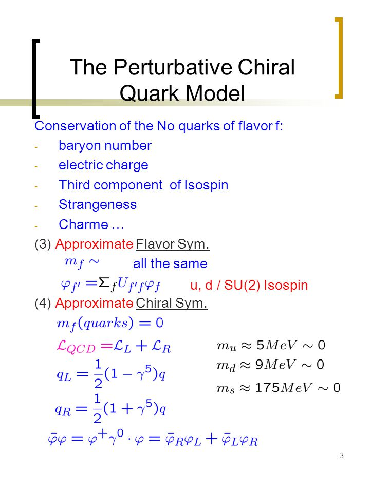 4 The Perturbative Chiral Quark Model Conservation of the No quarks of flavor f: - baryon number - electric charge - Third component of Isospin - Strangeness - Charme … (3) Approximate Flavor Sym.