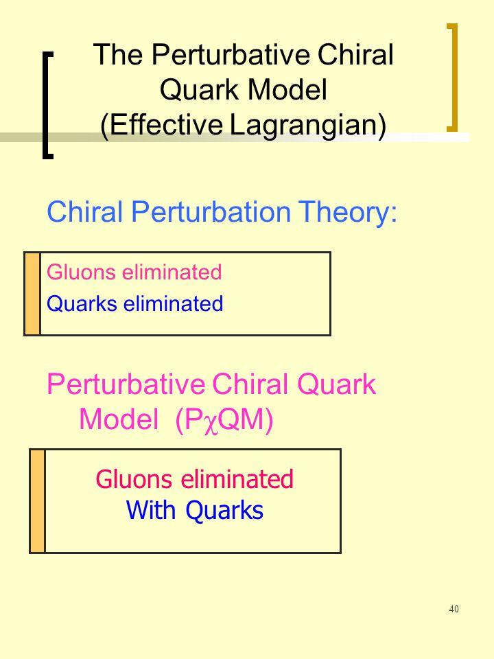 40 The Perturbative Chiral Quark Model (Effective Lagrangian) Chiral Perturbation Theory: Gluons eliminated Quarks eliminated Perturbative Chiral Quar