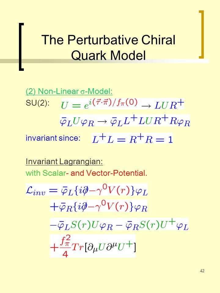 42 The Perturbative Chiral Quark Model (2) Non-Linear σ -Model: SU(2): invariant since: Invariant Lagrangian: with Scalar- and Vector-Potential.