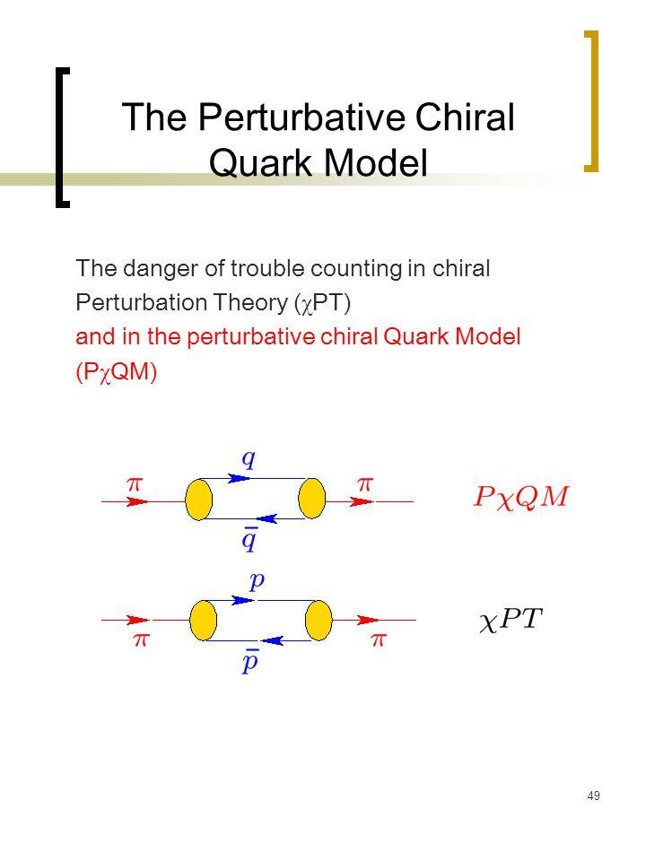 49 The Perturbative Chiral Quark Model The danger of trouble counting in chiral Perturbation Theory ( χ PT) and in the perturbative chiral Quark Model