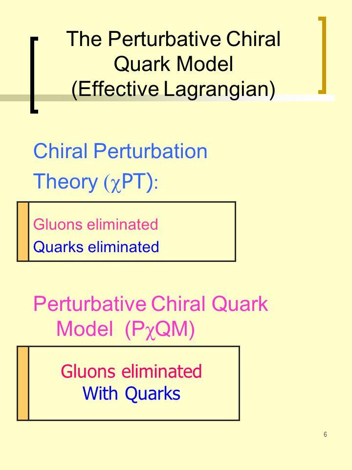 6 The Perturbative Chiral Quark Model (Effective Lagrangian) Chiral Perturbation Theory  PT)  Gluons eliminated Quarks eliminated Perturbative Chir