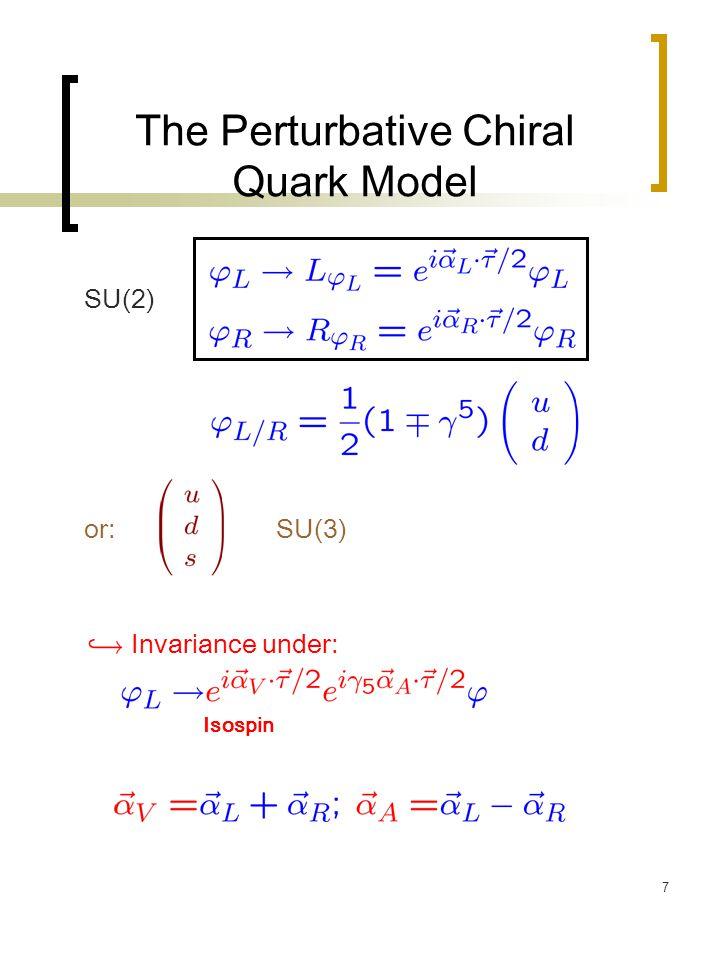 7 The Perturbative Chiral Quark Model SU(2) or:SU(3) Invariance under: Isospin