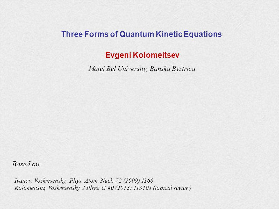 Three Forms of Quantum Kinetic Equations Evgeni Kolomeitsev Matej Bel University, Banska Bystrica Ivanov, Voskresensky, Phys.