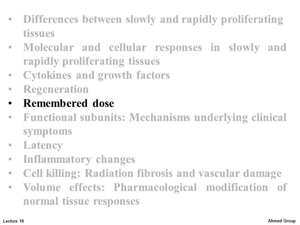 Ahmed Group Lecture 18 Differences between slowly and rapidly proliferating tissues Molecular and cellular responses in slowly and rapidly proliferating tissues Cytokines and growth factors Regeneration Remembered dose Functional subunits: Mechanisms underlying clinical symptoms Latency Inflammatory changes Cell killing: Radiation fibrosis and vascular damage Volume effects: Pharmacological modification of normal tissue responses