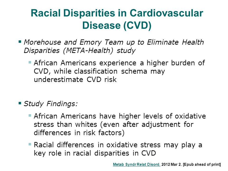 Racial Disparities in Cardiovascular Disease (CVD)  Morehouse and Emory Team up to Eliminate Health Disparities (META-Health) study  African Americans experience a higher burden of CVD, while classification schema may underestimate CVD risk  Study Findings:  African Americans have higher levels of oxidative stress than whites (even after adjustment for differences in risk factors)  Racial differences in oxidative stress may play a key role in racial disparities in CVD Metab Syndr Relat Disord.Metab Syndr Relat Disord.