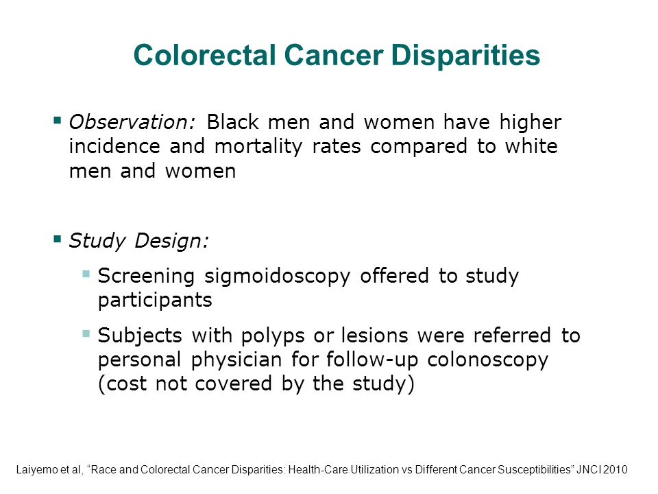 Colorectal Cancer Disparities  Observation: Black men and women have higher incidence and mortality rates compared to white men and women  Study Design:  Screening sigmoidoscopy offered to study participants  Subjects with polyps or lesions were referred to personal physician for follow-up colonoscopy (cost not covered by the study) Laiyemo et al, Race and Colorectal Cancer Disparities: Health-Care Utilization vs Different Cancer Susceptibilities JNCI 2010