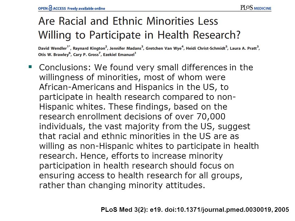  Conclusions: We found very small differences in the willingness of minorities, most of whom were African-Americans and Hispanics in the US, to participate in health research compared to non- Hispanic whites.