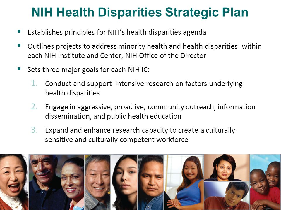  Advance understanding of the development and progression of diseases and disabilities that contribute to health disparities among racial and ethnic minority, low-income, rural, and medically underserved populations  Develop new or improved approaches for detecting, diagnosing, preventing, delaying, or treating the onset or progression of diseases and disabilities that contribute to health disparities  Advance understanding of the causes of health disparities, e.g., non-biological bases of disease incidence and progression NIH's Health Disparities Research: Objectives