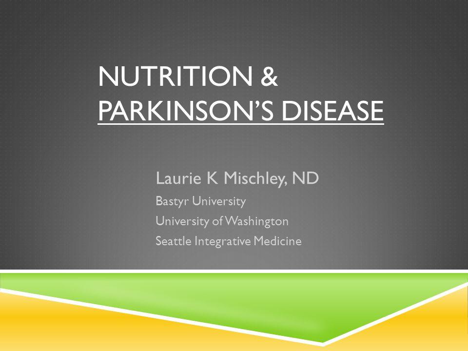 NUTRITION & PARKINSON'S DISEASE Laurie K Mischley, ND Bastyr University University of Washington Seattle Integrative Medicine