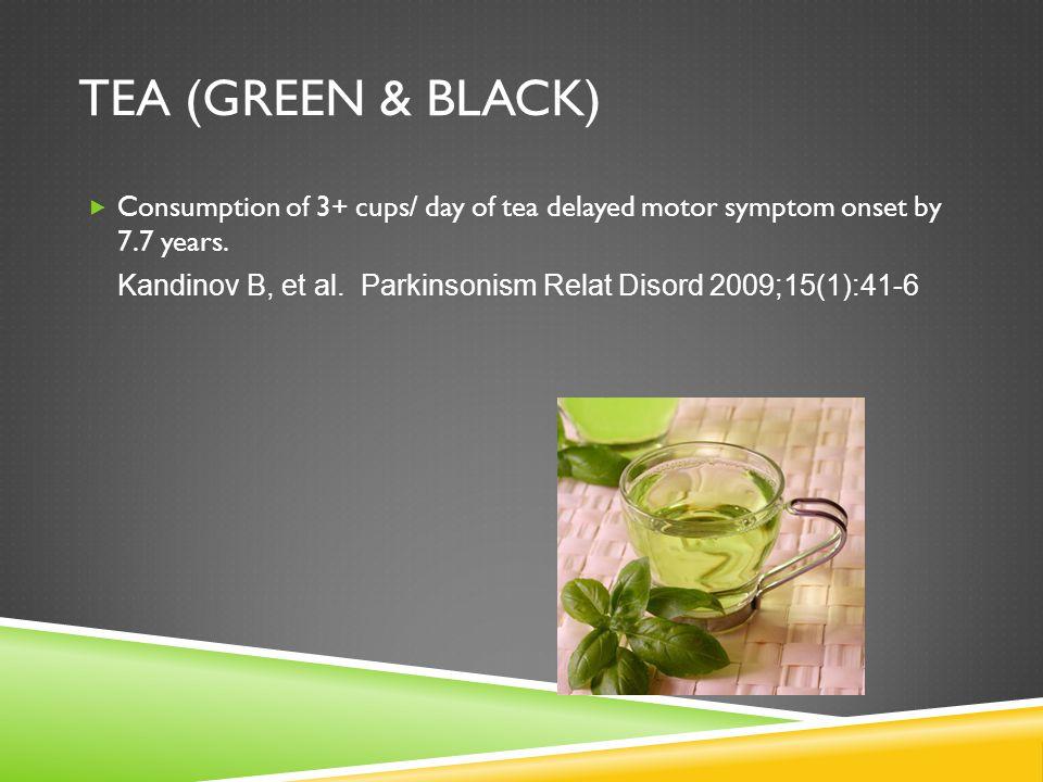 TEA (GREEN & BLACK)  Consumption of 3+ cups/ day of tea delayed motor symptom onset by 7.7 years. Kandinov B, et al. Parkinsonism Relat Disord 2009;1
