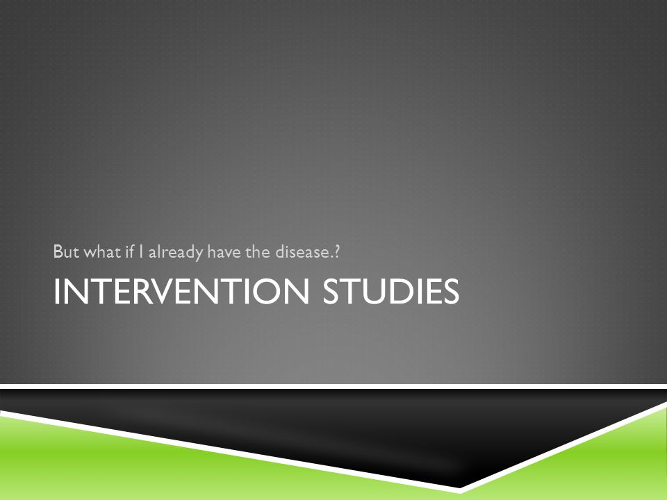 But what if I already have the disease.? INTERVENTION STUDIES