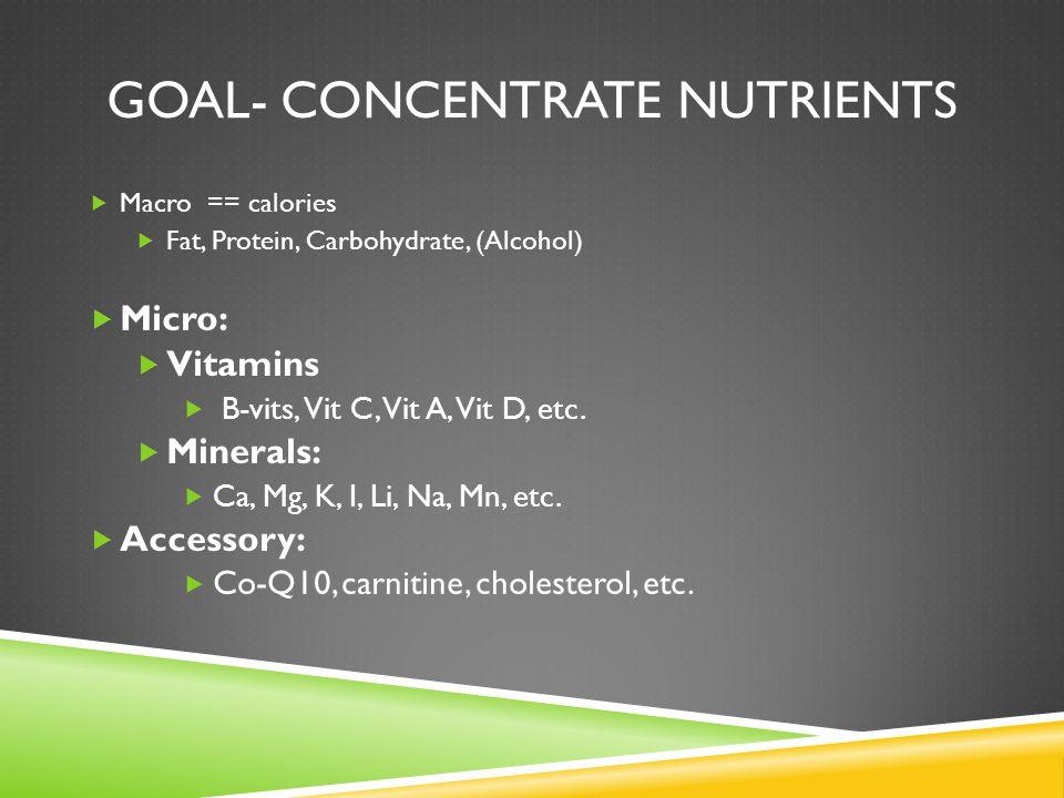 GOAL- CONCENTRATE NUTRIENTS  Macro == calories  Fat, Protein, Carbohydrate, (Alcohol)  Micro:  Vitamins  B-vits, Vit C, Vit A, Vit D, etc.  Mine