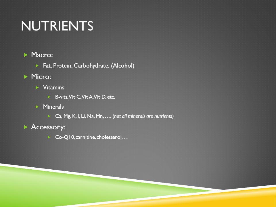NUTRIENTS  Macro:  Fat, Protein, Carbohydrate, (Alcohol)  Micro:  Vitamins  B-vits, Vit C, Vit A, Vit D, etc.  Minerals  Ca, Mg, K, I, Li, Na,