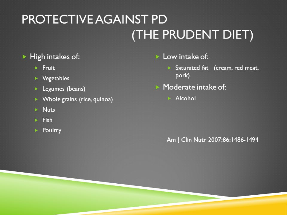 PROTECTIVE AGAINST PD (THE PRUDENT DIET)  High intakes of:  Fruit  Vegetables  Legumes (beans)  Whole grains (rice, quinoa)  Nuts  Fish  Poult
