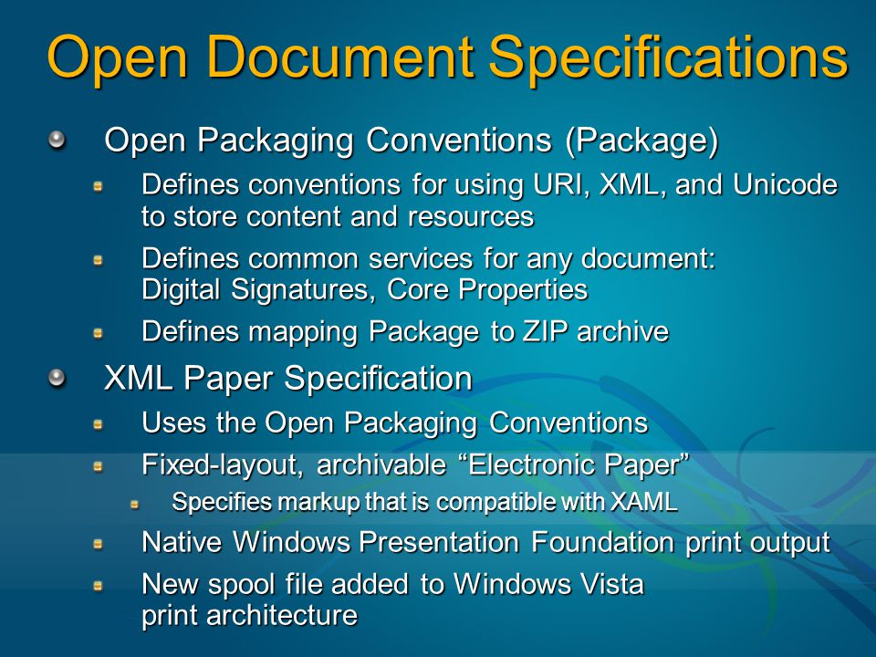 Windows Presentation Foundation (WPF) Document APIs Scenario API Support Application includes viewer control that displays XPS pages and WPF content Use Custom Viewer Activity or application opens package and reads/changes/adds parts and relationships, Digital Signatures and Metadata Create/Use Package Application/activity easily creates XPS file from WPF elements Serialize WPF content to XPS Workflow activity or desktop application edits or creates XPS Documents; includes support for Package services for XPS Documents Create/Use XPS Documents Application interacts with Windows RMS to create or consume Open Packaging Convention documents with restricted permissions Create/Use Documents w/ Restricted Permissions