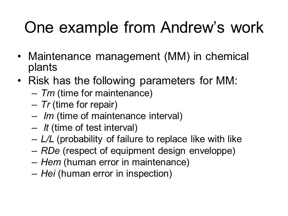 One example from Andrew's work Maintenance management (MM) in chemical plants Risk has the following parameters for MM: –Tm (time for maintenance) –Tr