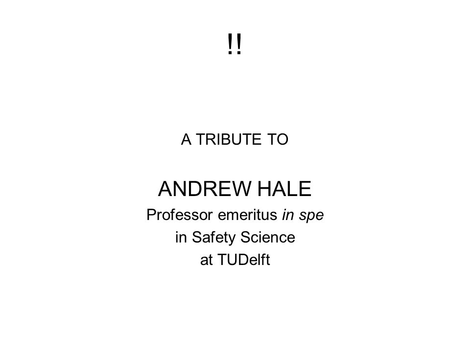!! A TRIBUTE TO ANDREW HALE Professor emeritus in spe in Safety Science at TUDelft