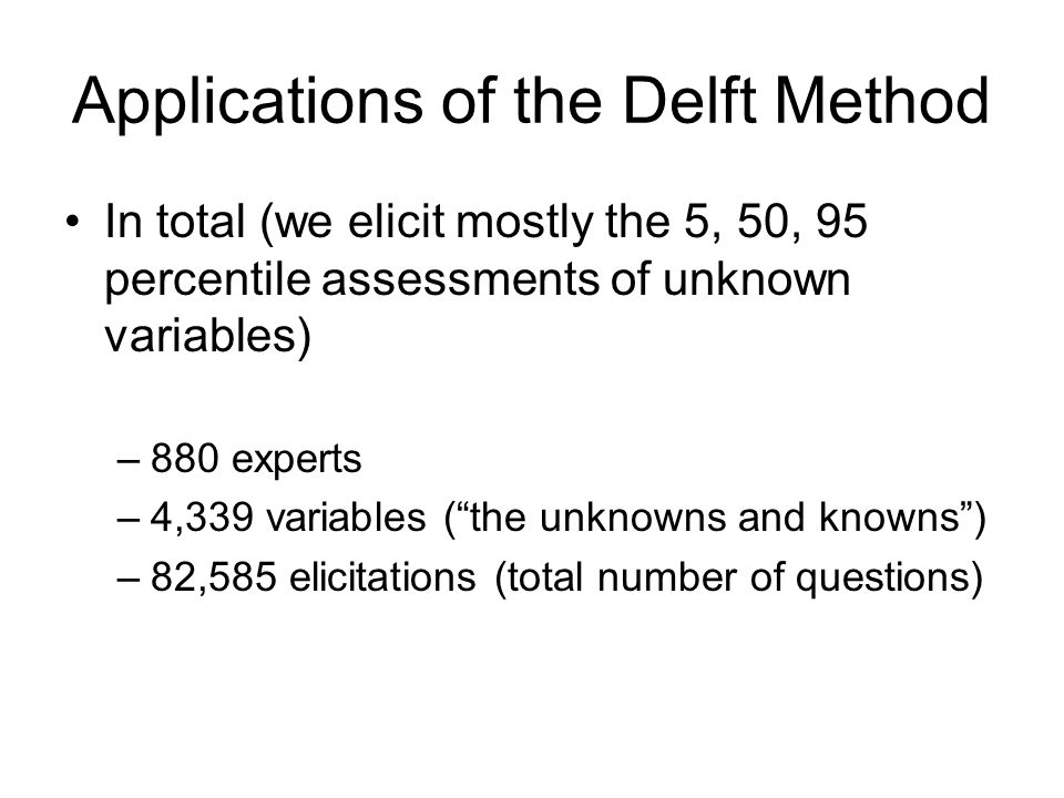 Applications of the Delft Method In total (we elicit mostly the 5, 50, 95 percentile assessments of unknown variables) –880 experts –4,339 variables (
