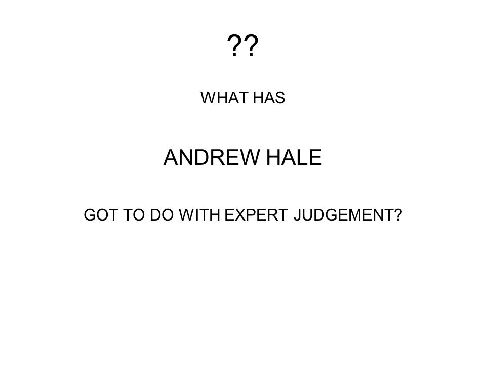 ?? WHAT HAS ANDREW HALE GOT TO DO WITH EXPERT JUDGEMENT?