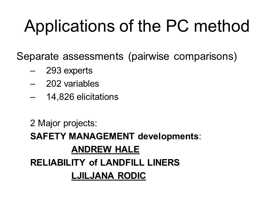 Applications of the PC method Separate assessments (pairwise comparisons) –293 experts –202 variables –14,826 elicitations 2 Major projects: SAFETY MA