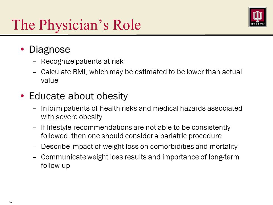 The Physician's Role Diagnose –Recognize patients at risk –Calculate BMI, which may be estimated to be lower than actual value Educate about obesity –Inform patients of health risks and medical hazards associated with severe obesity –If lifestyle recommendations are not able to be consistently followed, then one should consider a bariatric procedure –Describe impact of weight loss on comorbidities and mortality –Communicate weight loss results and importance of long-term follow-up 50