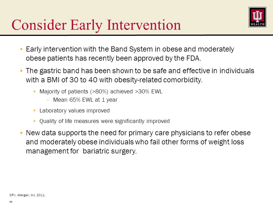 Consider Early Intervention 56 Early intervention with the Band System in obese and moderately obese patients has recently been approved by the FDA.