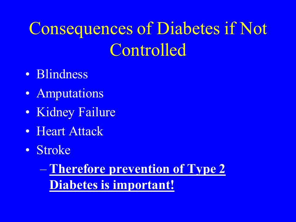 Consequences of Diabetes if Not Controlled Blindness Amputations Kidney Failure Heart Attack Stroke –Therefore prevention of Type 2 Diabetes is import