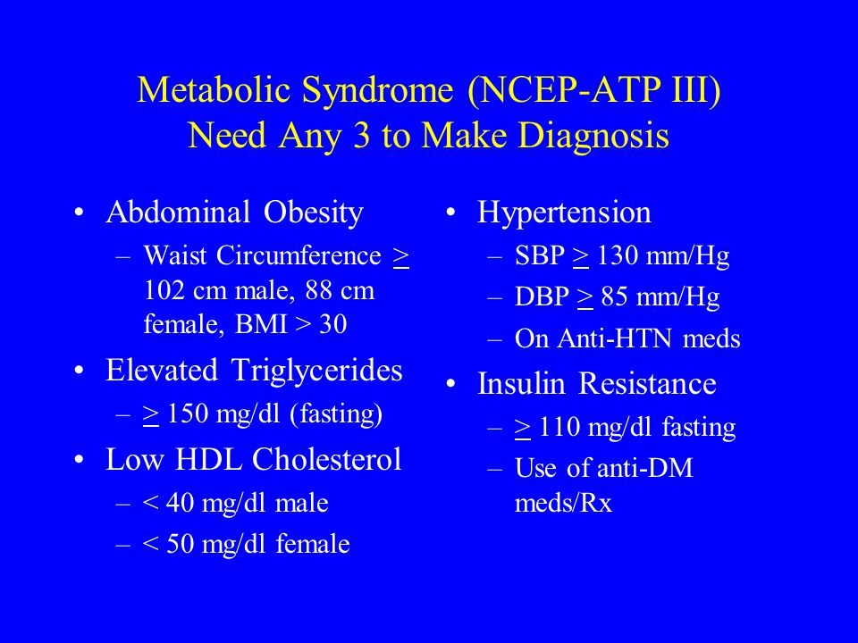 Metabolic Syndrome (NCEP-ATP III) Need Any 3 to Make Diagnosis Abdominal Obesity –Waist Circumference > 102 cm male, 88 cm female, BMI > 30 Elevated T