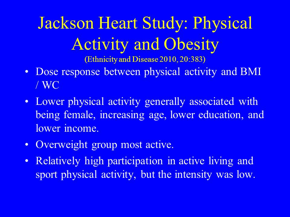 Jackson Heart Study: Physical Activity and Obesity (Ethnicity and Disease 2010, 20:383) Dose response between physical activity and BMI / WC Lower phy