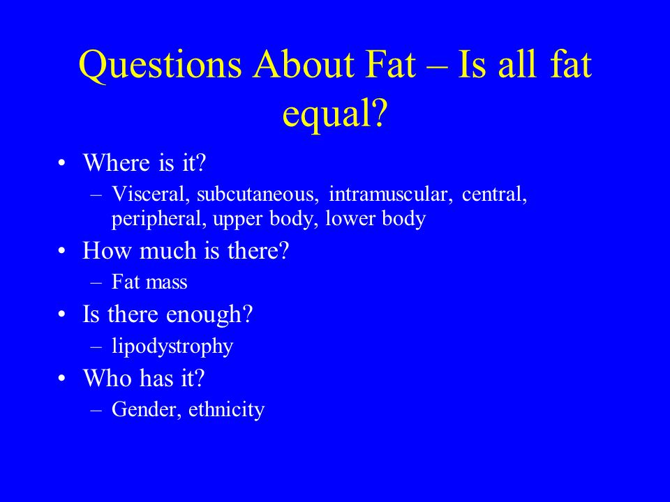 Questions About Fat – Is all fat equal? Where is it? –Visceral, subcutaneous, intramuscular, central, peripheral, upper body, lower body How much is t