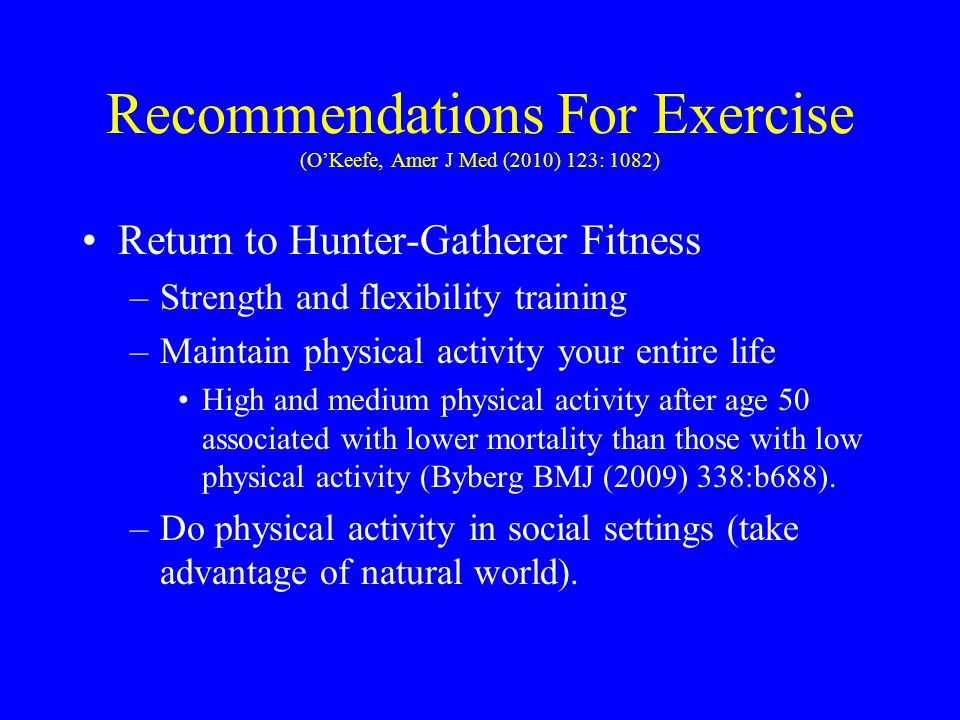 Recommendations For Exercise (O'Keefe, Amer J Med (2010) 123: 1082) Return to Hunter-Gatherer Fitness –Strength and flexibility training –Maintain phy