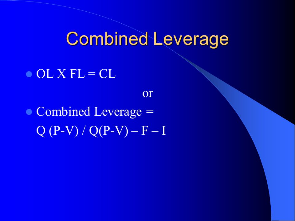 Combined Leverage OL X FL = CL or Combined Leverage = Q (P-V) / Q(P-V) – F – I
