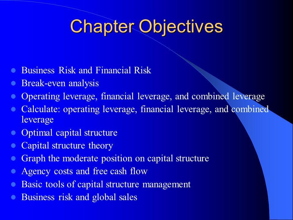 Chapter Objectives Business Risk and Financial Risk Break-even analysis Operating leverage, financial leverage, and combined leverage Calculate: opera