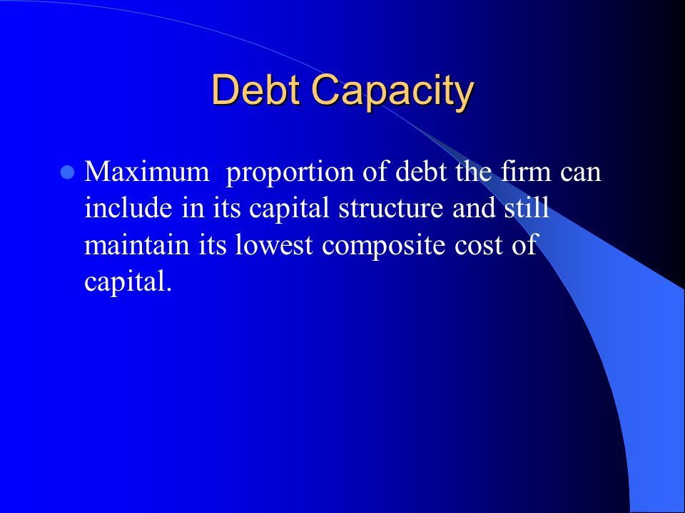 Debt Capacity Maximum proportion of debt the firm can include in its capital structure and still maintain its lowest composite cost of capital.