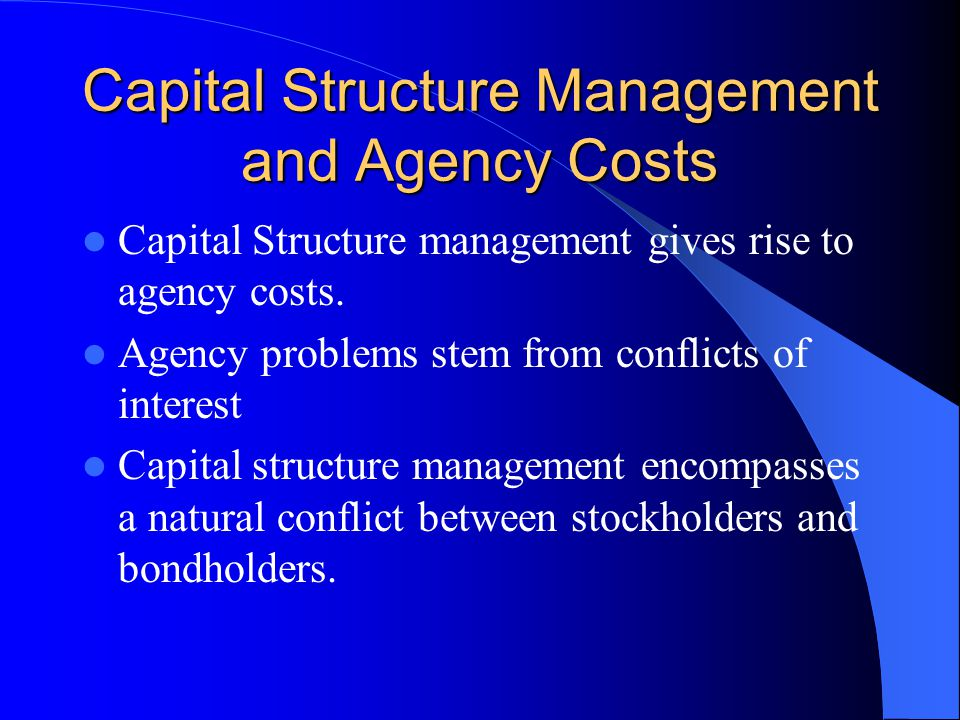 Capital Structure Management and Agency Costs Capital Structure management gives rise to agency costs. Agency problems stem from conflicts of interest