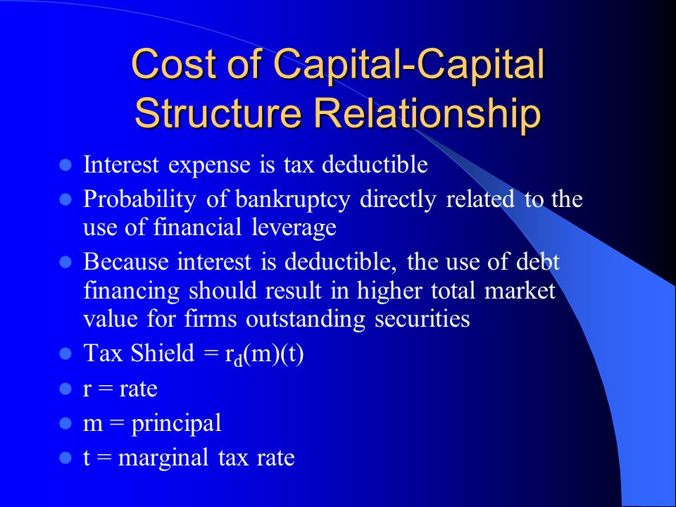 Cost of Capital-Capital Structure Relationship Interest expense is tax deductible Probability of bankruptcy directly related to the use of financial l