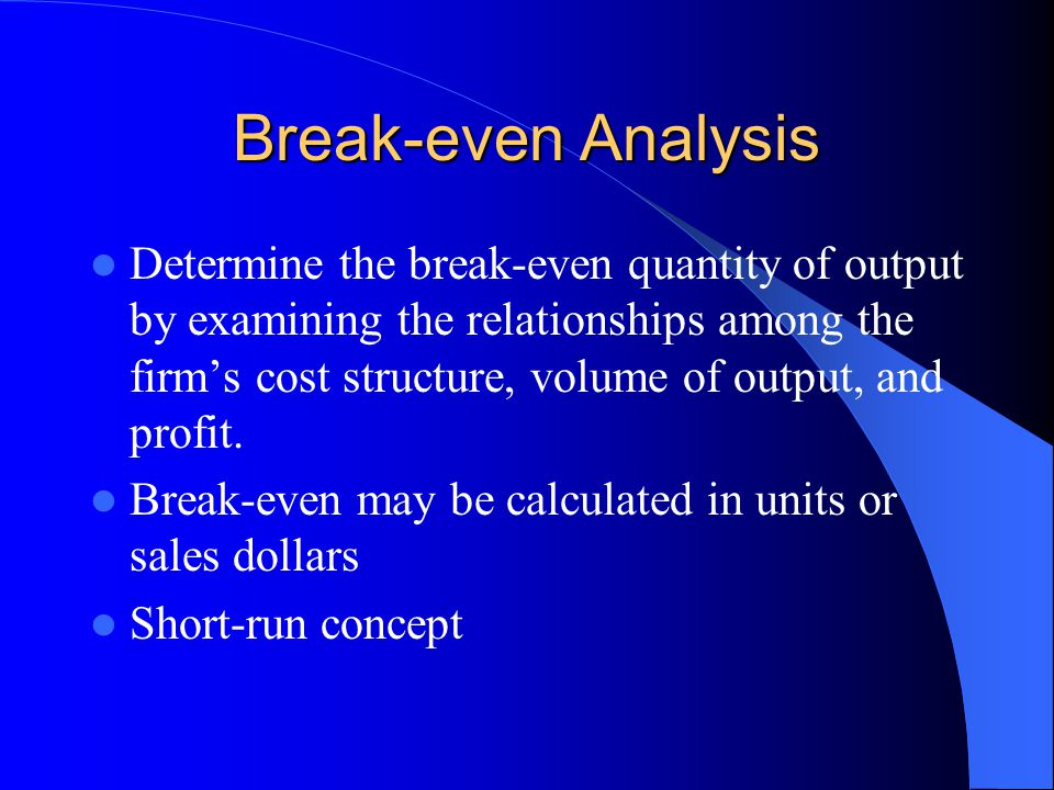 Break-even Analysis Determine the break-even quantity of output by examining the relationships among the firm's cost structure, volume of output, and