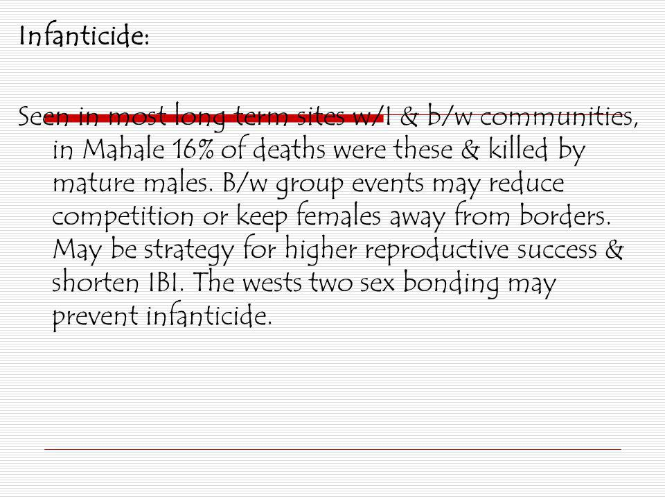 Infanticide: Seen in most long term sites w/I & b/w communities, in Mahale 16% of deaths were these & killed by mature males. B/w group events may red