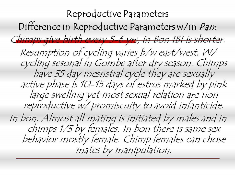Reproductive Parameters Difference in Reproductive Parameters w/in Pan: Chimps give birth every 5-6 yrs, in Bon IBI is shorter. Resumption of cycling